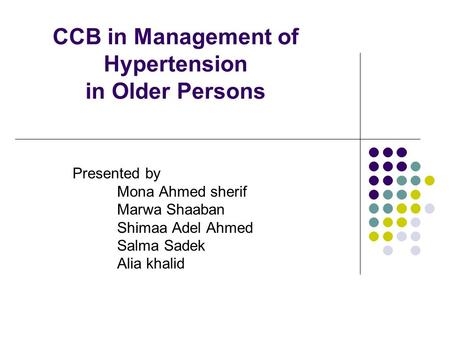 CCB in Management of Hypertension in Older Persons Presented by Mona Ahmed sherif Marwa Shaaban Shimaa Adel Ahmed Salma Sadek Alia khalid.