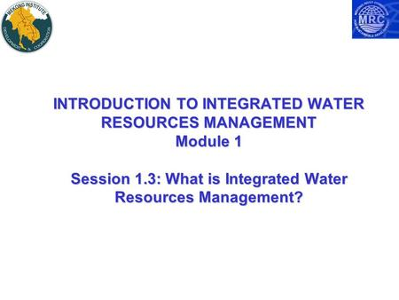 INTRODUCTION TO INTEGRATED WATER RESOURCES MANAGEMENT Module 1 Session 1.3: What is Integrated Water Resources Management?