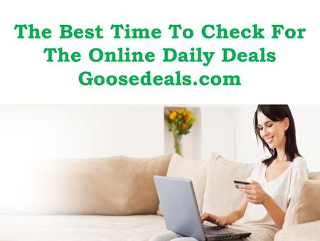 The Best Time To Check For The Online Daily Deals Goosedeals.com.