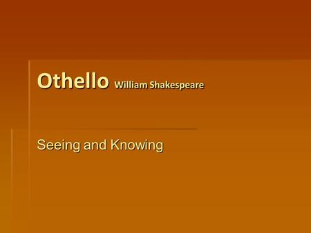 Othello William Shakespeare Seeing and Knowing. How are lies manipulated into truths by Iago? Iago recognises the flaws in characters in the play and.