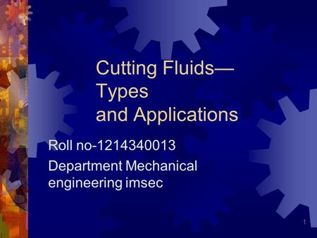 1 Cutting Fluids— Types and Applications Roll no-1214340013 Department Mechanical engineering imsec.