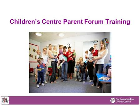 Children's Centre Parent Forum Training. Aims of the session To have a better understanding of what a Parent Forum is and how it works in a children's.