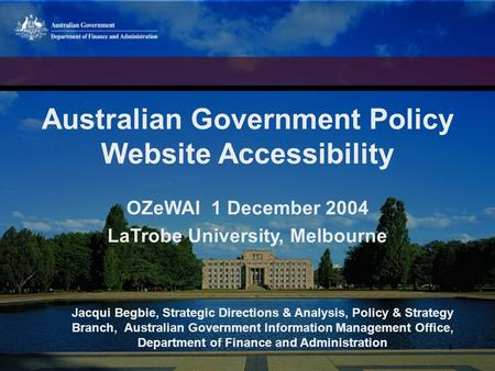 1 Australian Government Policy Website Accessibility OZeWAI 1 December 2004 LaTrobe University, Melbourne Jacqui Begbie, Strategic Directions & Analysis,