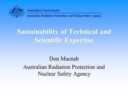 Sustainability of Technical and Scientific Expertise Don Macnab Australian Radiation Protection and Nuclear Safety Agency.