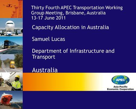 Capacity Allocation in Australia Samuel Lucas Department of Infrastructure and Transport Australia Thirty Fourth APEC Transportation Working Group Meeting,