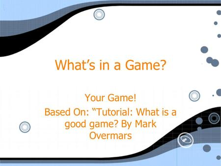 "What's in a Game? Your Game! Based On: ""Tutorial: What is a good game? By Mark Overmars Your Game! Based On: ""Tutorial: What is a good game? By Mark Overmars."