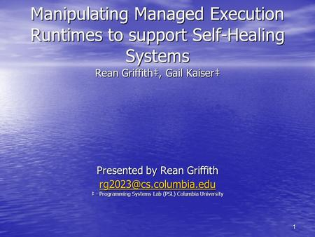 1 Manipulating Managed Execution Runtimes to support Self-Healing Systems Rean Griffith‡, Gail Kaiser‡ Presented by Rean Griffith