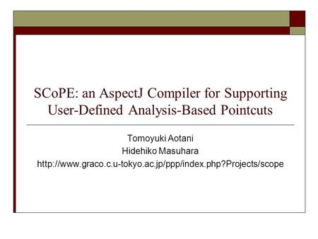 SCoPE: an AspectJ Compiler for Supporting User-Defined Analysis-Based Pointcuts Tomoyuki Aotani Hidehiko Masuhara