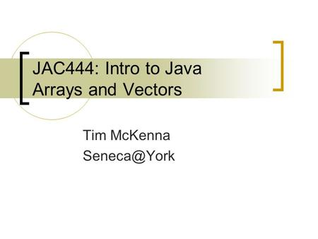JAC444: Intro to Java Arrays and Vectors Tim McKenna