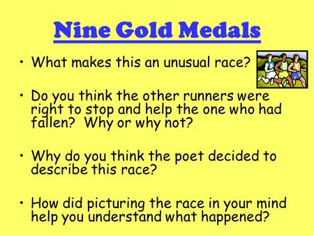 Nine Gold Medals What makes this an unusual race? Do you think the other runners were right to stop and help the one who had fallen? Why or why not? Why.