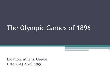 The Olympic Games of 1896 Location: Athens, Greece Date: 6-15 April, 1896.