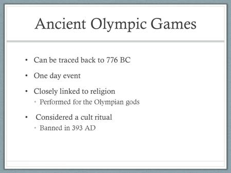 Ancient Olympic Games Can be traced back to 776 BC One day event Closely linked to religion Performed for the Olympian gods Considered a cult ritual Banned.