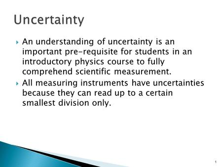  An understanding of uncertainty is an important pre-requisite for students in an introductory physics course to fully comprehend scientific measurement.