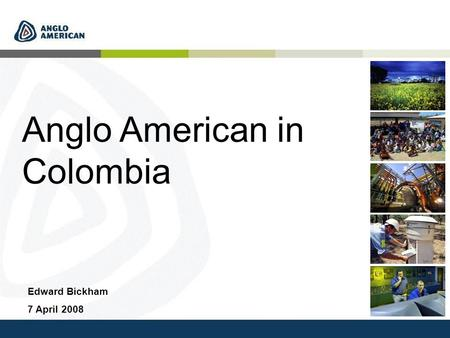 Anglo American in Colombia Edward Bickham 7 April 2008.
