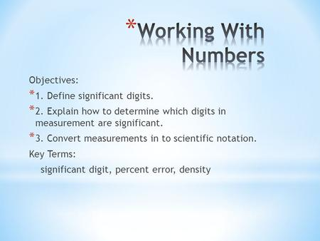 Objectives: * 1. Define significant digits. * 2. Explain how to determine which digits in measurement are significant. * 3. Convert measurements in to.
