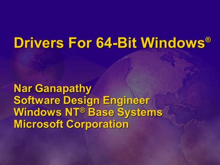 Drivers For 64-Bit Windows ® Nar Ganapathy Software Design Engineer Windows NT ® Base Systems Microsoft Corporation.