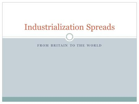 FROM BRITAIN TO THE WORLD Industrialization Spreads.