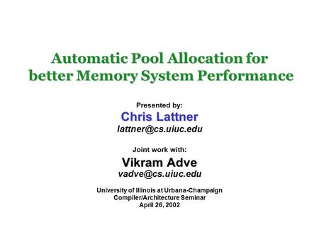 Automatic Pool Allocation for better Memory System Performance Presented by: Chris Lattner Joint work with: Vikram Adve