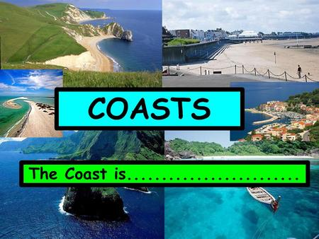 COASTS The Coast is.......................... MASS MOVEMENT This is where the coastline is altered because of LAND processes. 1. Mudflow 2. Rockfall.