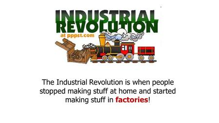 The Industrial Revolution is when people stopped making stuff at home and started making stuff in factories!