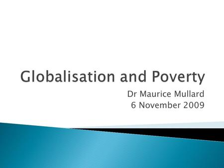 Dr Maurice Mullard 6 November 2009.  World Bank and UN argument that global is good for the poor  World Bank yardstick of $1 a day to measure poverty.