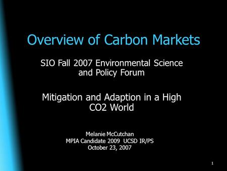 Overview of Carbon Markets SIO Fall 2007 Environmental Science and Policy Forum Mitigation and Adaption in a High CO2 World 1 Melanie McCutchan MPIA Candidate.