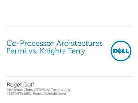 Co-Processor Architectures Fermi vs. Knights Ferry Roger Goff Dell Senior Global CERN/LHC Technologist +1.970.672.1252 |