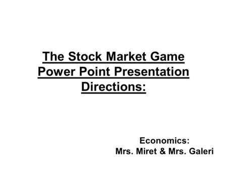 The Stock Market Game Power Point Presentation Directions: Economics: Mrs. Miret & Mrs. Galeri.