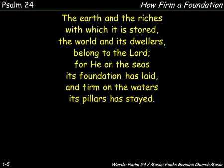 1-5 The earth and the riches with which it is stored, the world and its dwellers, belong to the Lord; for He on the seas its foundation has laid, and firm.