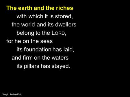 The earth and the riches with which it is stored, the world and its dwellers belong to the L ORD, for he on the seas its foundation has laid, and firm.