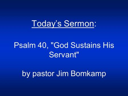 Today's Sermon: Psalm 40, God Sustains His Servant by pastor Jim Bomkamp.