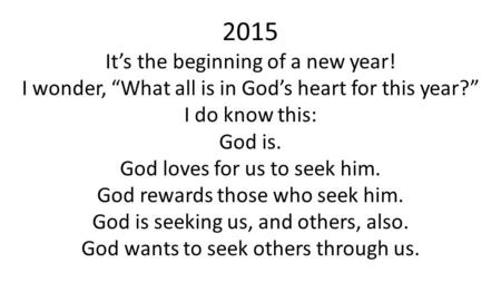 "2015 It's the beginning of a new year! I wonder, ""What all is in God's heart for this year?"" I do know this: God is. God loves for us to seek him. God."