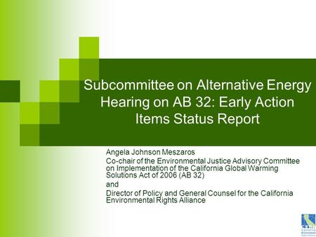 Subcommittee on Alternative Energy Hearing on AB 32: Early Action Items Status Report Angela Johnson Meszaros Co-chair of the Environmental Justice Advisory.