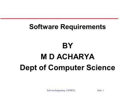 Software Engineering, COMP201 Slide 1 Software Requirements BY M D ACHARYA Dept of Computer Science.