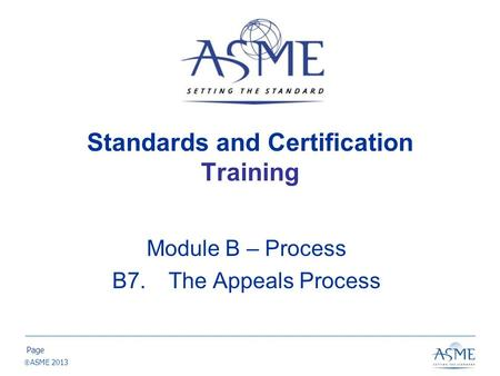 Page  ASME 2013 Standards and Certification Training Module B – Process B7. The Appeals Process.