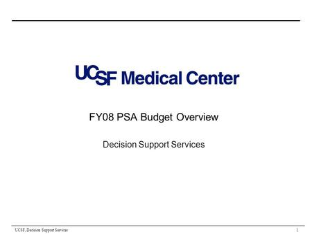 UCSF, Decision Support Services 1 FY08 PSA Budget Overview Decision Support Services.