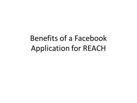 Benefits of a Facebook Application for REACH. Why ? College students spend up to hours per day on Facebook communicating with one another. REACH will.