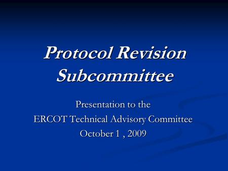 Protocol Revision Subcommittee Presentation to the ERCOT Technical Advisory Committee October 1, 2009.