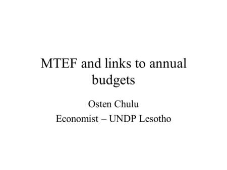 MTEF and links to annual budgets Osten Chulu Economist – UNDP Lesotho.