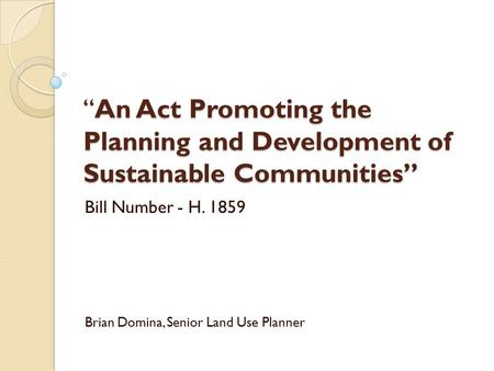 """An Act Promoting the Planning and Development of Sustainable Communities"" Bill Number - H. 1859 Brian Domina, Senior Land Use Planner."