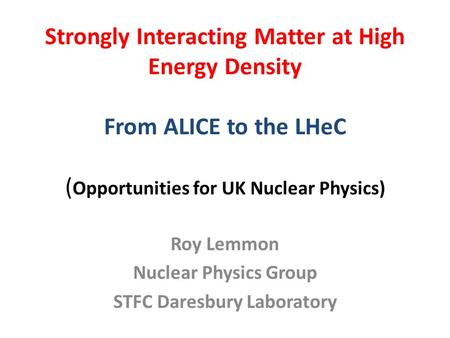 Strongly Interacting Matter at High Energy Density From ALICE to the LHeC ( Opportunities for UK Nuclear Physics) Roy Lemmon Nuclear Physics Group STFC.