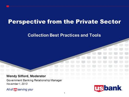 1 Collection Best Practices and Tools Perspective from the Private Sector Wendy Sifford, Moderator Government Banking Relationship Manager November 1,