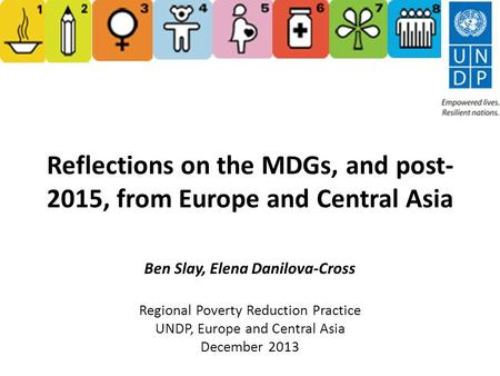 Reflections on the MDGs, and post- 2015, from Europe and Central Asia Ben Slay, Elena Danilova-Cross Regional Poverty Reduction Practice UNDP, Europe and.