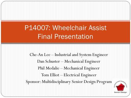 P14007: Wheelchair Assist Final Presentation Che-An Lee – Industrial and System Engineer Dan Schuster – Mechanical Engineer Phil Medalie – Mechanical Engineer.