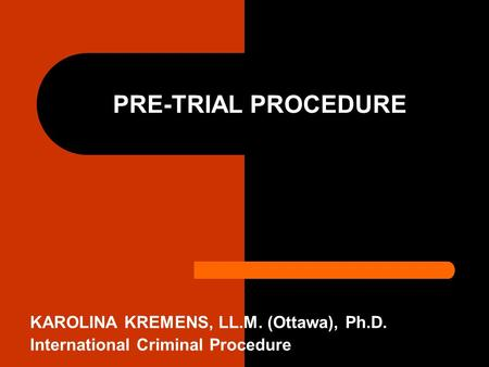 PRE-TRIAL PROCEDURE KAROLINA KREMENS, LL.M. (Ottawa), Ph.D. International Criminal Procedure.