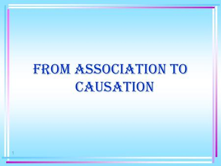 From association to causation 1. Objectives of lecture: what is the cause concept of Association and Causation types of association does association implies.