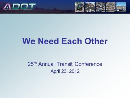 25 th Annual Transit Conference April 23, 2012 We Need Each Other.