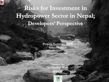 Risks for Investment in Hydropower Sector in Nepal; Developers' Perspective Power Summit 2008 Kathmandu, Nepal September 24th 2008 Presented by: Dr. Sandip.