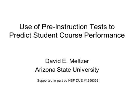 Use of Pre-Instruction Tests to Predict Student Course Performance David E. Meltzer Arizona State University Supported in part by NSF DUE #1256333.