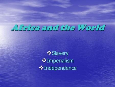 Africa and the World  Slavery  Imperialism  Independence.